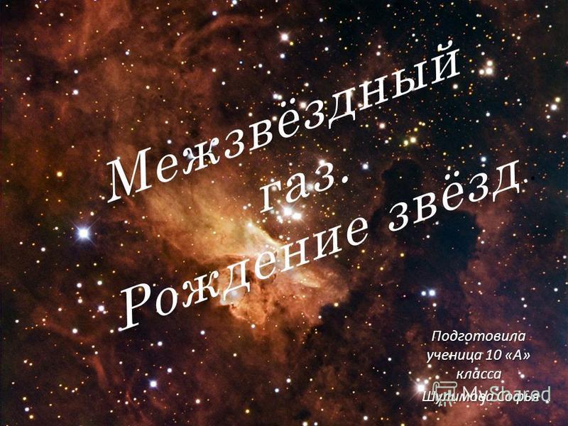 Межзвёздный газ. Рождение звёзд Межзвёздный газ. Рождение звёзд.. Подготовила ученица 10 «А» класса Шулимова Софья Шулимова Софья