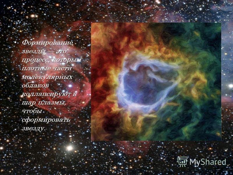 Формирование звезды это процесс, которым плотные части молекулярных облаков коллапсируют в шар плазмы, чтобы сформировать звезду. Формирование звезды это процесс, которым плотные части молекулярных облаков коллапсируют в шар плазмы, чтобы сформироват