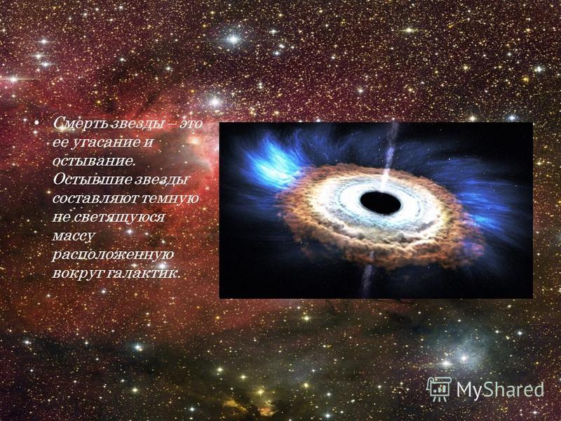 Смерть звезды – это ее угасание и остывание. Остывшие звезды составляют темную не светящуюся массу расположенную вокруг галактик.