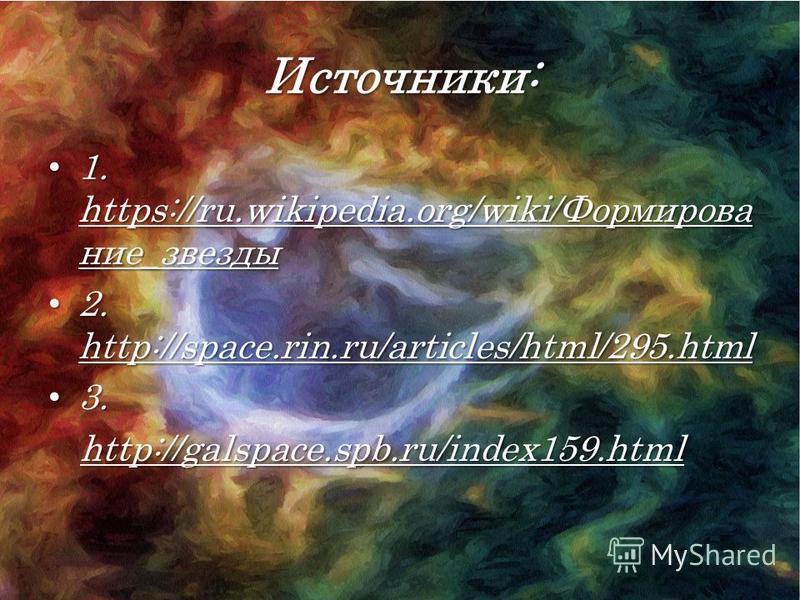 Источники: 1. https://ru.wikipedia.org/wiki/Формирование_звезды 1. https://ru.wikipedia.org/wiki/Формирование_звезды 2. http://space.rin.ru/articles/html/295. html 2. http://space.rin.ru/articles/html/295. html 3. 3.http://galspace.spb.ru/index159.ht