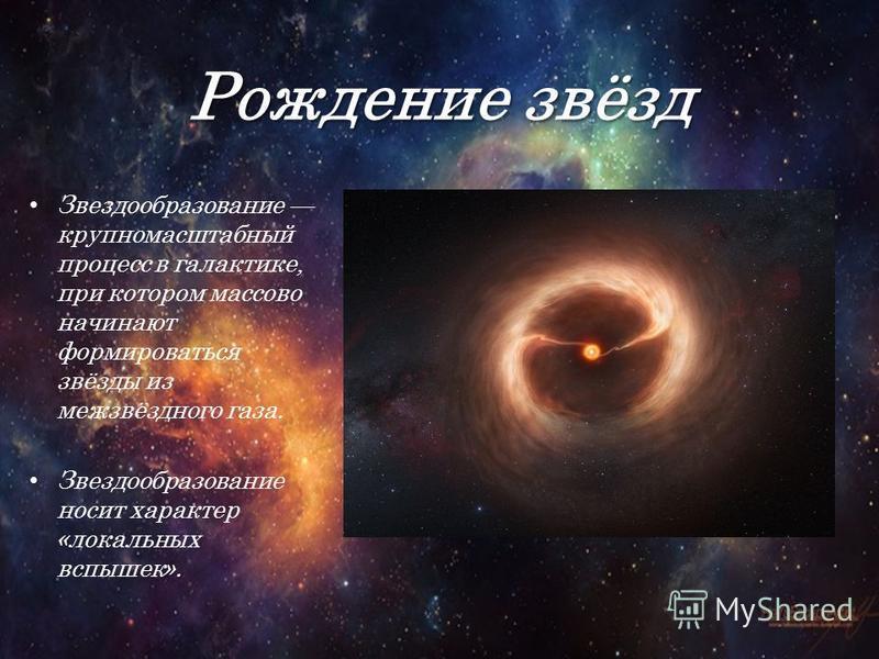 Рождение звёзд Звездообразование крупномасштабный процесс в галактике, при котором массово начинают формироваться звёзды из межзвёздного газа. Звездообразование носит характер «локальных вспышек».