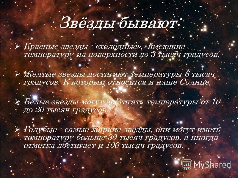 Звёзды бывают: Красные звезды - «холодные», имеющие температуру на поверхности до 3 тысяч градусов. Желтые звезды достигают температуры 6 тысяч градусов. К которым относится и наше Солнце, Белые звезды могут достигать температуры от 10 до 20 тысяч гр