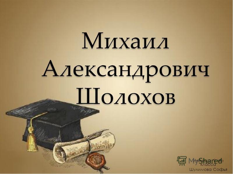 Михаил Александрович Шолохов Ученица 9 «А» класса Шулимова Софья