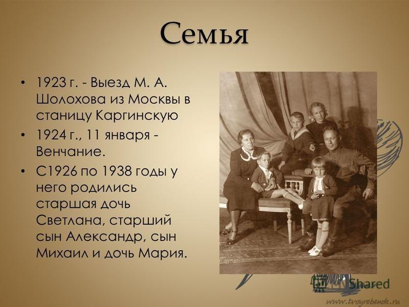 Семья 1923 г. - Выезд М. А. Шолохова из Москвы в станицу Каргинскую 1924 г., 11 января - Венчание. С1926 по 1938 годы у него родились старшая дочь Светлана, старший сын Александр, сын Михаил и дочь Мария.