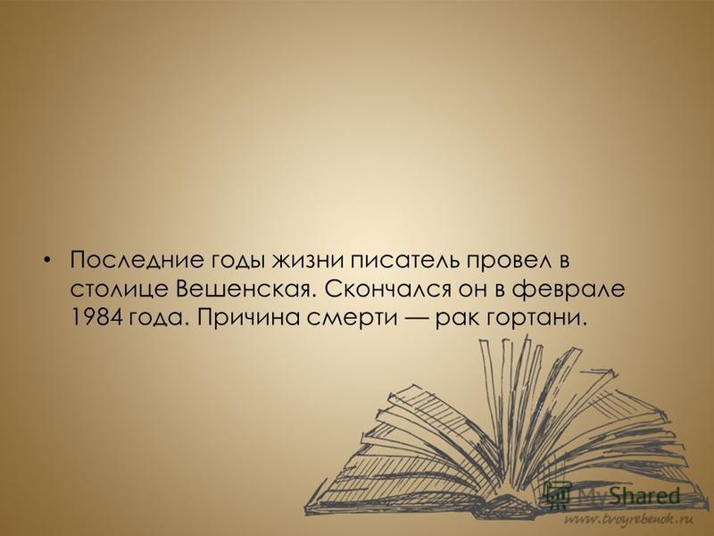 Последние годы жизни писатель провел в столице Вешенская. Скончался он в феврале 1984 года. Причина смерти рак гортани.
