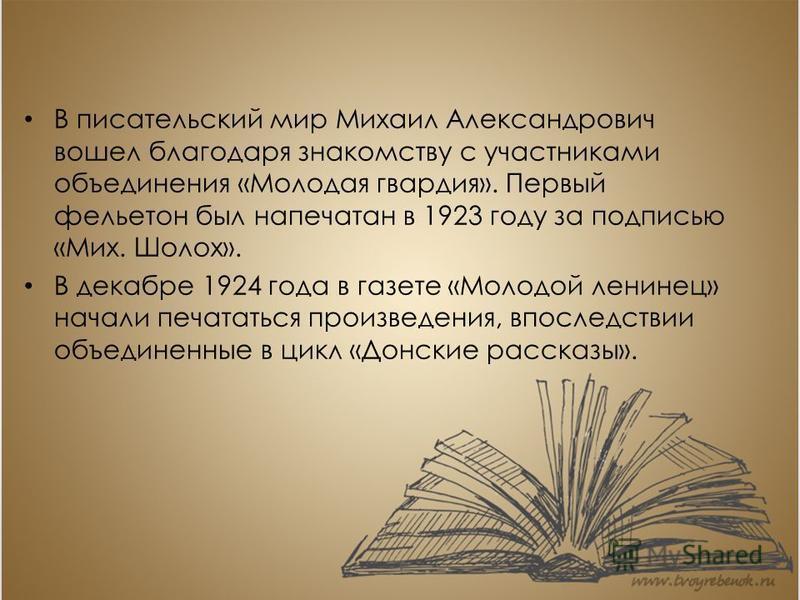 В писательский мир Михаил Александрович вошел благодаря знакомству с участниками объединения «Молодая гвардия». Первый фельетон был напечатан в 1923 году за подписью «Мих. Шолох». В декабре 1924 года в газете «Молодой ленинец» начали печататься произ