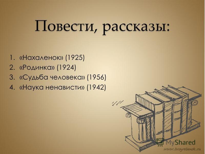 Повести, рассказы: 1.«Нахаленок» (1925) 2.«Родинка» (1924) 3.«Судьба человека» (1956) 4.«Наука ненависти» (1942)