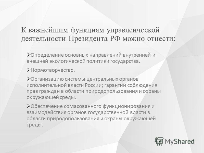 К важнейшим функциям управленческой деятельности Президента РФ можно отнести: Определение основных направлений внутренней и внешней экологической политики государства. Нормотворчество. Организацию системы центральных органов исполнительной власти Рос