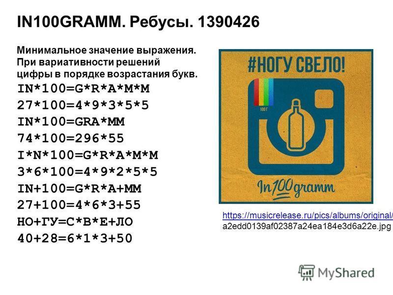IN100GRAMM. Ребусы. 1390426 Минимальное значение выражения. При вариативности решений цифры в порядке возрастания букв. IN*100=G*R*A*M*M 27*100=4*9*3*5*5 IN*100=GRA*MM 74*100=296*55 I*N*100=G*R*A*M*M 3*6*100=4*9*2*5*5 IN+100=G*R*A+MM 27+100=4*6*3+55
