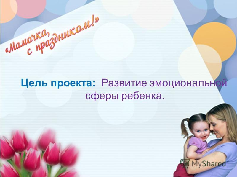 Цель проекта: Развитие эмоциональной сферы ребенка.