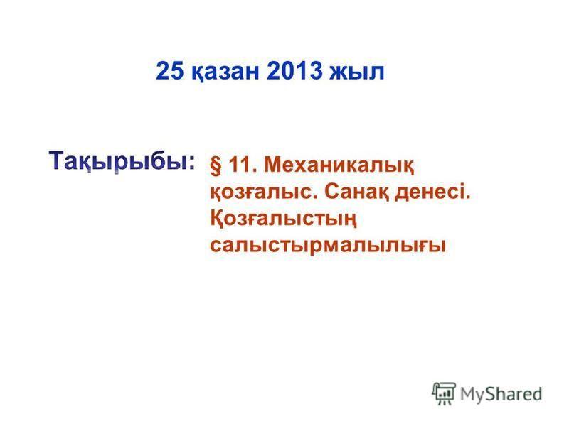 § 11. Механикалық қозғалыс. Санақ денесі. Қозғалыстың салыстырмалылығы 25 қазан 2013 жил