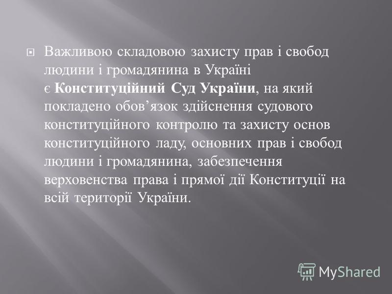 Важливою складовою захисту прав і свобод людини і громадянина в Україні є Конституційний Суд України, на який покладено обов язок здійснення судового конституційного контролю та захисту основ конституційного ладу, основних прав і свобод людини і гром