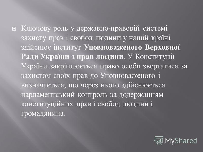 Ключову роль у державно - правовій системі захисту прав і свобод людини у нашій країні здійснює інститут Уповноваженого Верховної Ради України з прав людини. У Конституції України закріплюється право особи звертатися за захистом своїх прав до Уповнов
