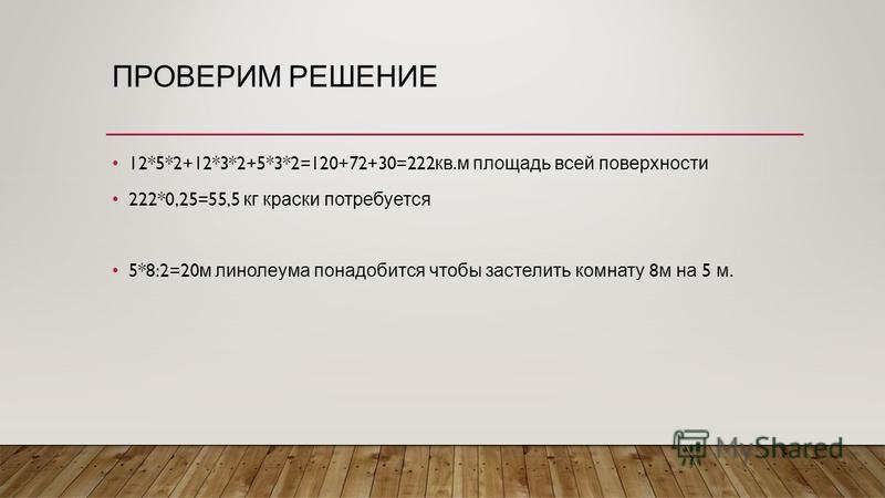 ПРОВЕРИМ РЕШЕНИЕ 12*5*2+12*3*2+5*3*2=120+72+30=222 кв. м площадь всей поверхности 222*0,25=55,5 кг краски потребуется 5*8:2=20 м линолеума понадобится чтобы застелить комнату 8 м на 5 м.