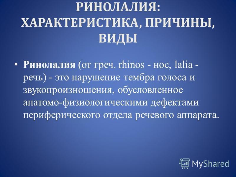 РИНОЛАЛИЯ: ХАРАКТЕРИСТИКА, ПРИЧИНЫ, ВИДЫ Ринолалия (от греч. rhinos - нос, lalia - речь) - это нарушение тембра голоса и звукопроизношения, обусловленное анатомо-физиологическими дефектами периферического отдела речевого аппарата.
