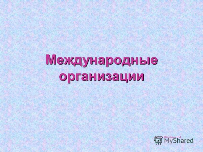Международные организации Автор: Леготина В.А.
