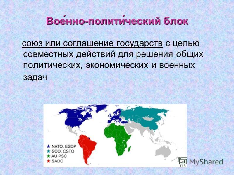 Вое́нно-полити́ческий блок союз или соглашение государств с целью совместных действий для решения общих политических, экономических и военных задач