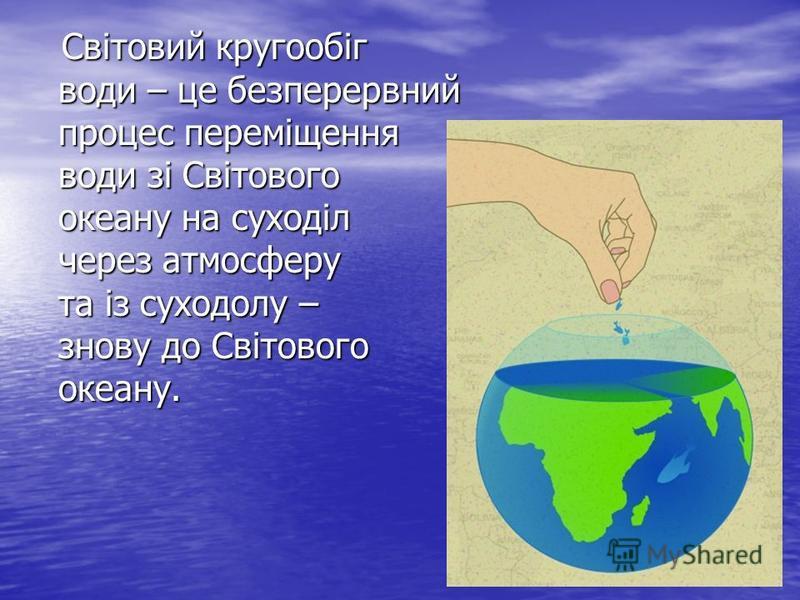 Світовий кругообіг води – це безперервний процес переміщення води зі Світового океану на суходіл через атмосферу та із суходолу – знову до Світового океану. Світовий кругообіг води – це безперервний процес переміщення води зі Світового океану на сухо