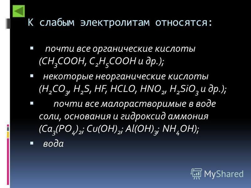 К слабым электролитам относятся: почти все органические кислоты (CH 3 COOH, C 2 H 5 COOH и др.); некоторые неорганические кислоты (H 2 CO 3, H 2 S, HF, HCLO, HNO 2, H 2 SiO 3 и др.); почти все малорастворимые в воде соли, основания и гидроксид аммони