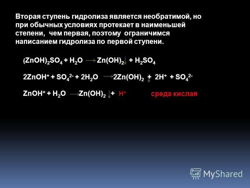 ( ZnOH) 2 SO 4 + H 2 O Zn(OH) 2 + H 2 SO 4 2ZnOH + + SO 4 2- + 2H 2 O 2Zn(OH) 2 + 2H + + SO 4 2- ZnOH + + H 2 O Zn(OH) 2 + H + Вторая ступень гидролиза является необратимой, но при обычных условиях протекает в наименьшей степени, чем первая, поэтому