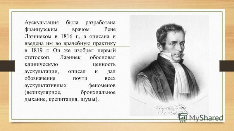 Аускультация была разработана французским врачом Рене Лаэннеком в 1816 г., а описана и введена им во врачебную практику в 1819 г. Он же изобрел первый стетоскоп. Лаэннек обосновал клиническую ценность аускультации, описал и дал обозначения почти всех