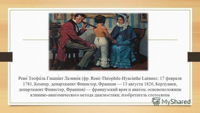 Рене́ Теофи́ль Гиаци́нт Лаэнне́к (фр. René-Théophile-Hyacinthe Laënnec; 17 февраля 1781, Кемпер, департамент Финистер, Франция 13 августа 1826, Керлуанек, департамент Финистер, Франция) французский врач и анатом, основоположник клинико-анатомического