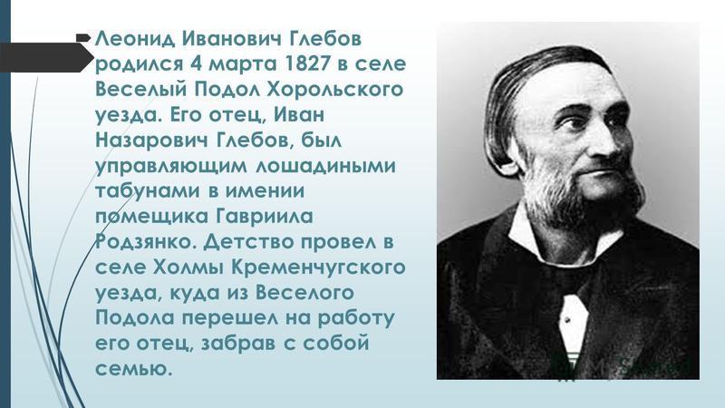 Леонид Иванович Глебов родился 4 марта 1827 в селе Веселый Подол Хорольского уезда. Его отец, Иван Назарович Глебов, был управляющим лошадиными табунами в имении помещика Гавриила Родзянко. Детство провел в селе Холмы Кременчугского уезда, куда из Ве