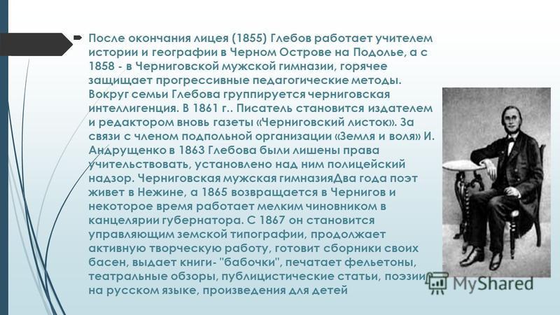 После окончания лицея (1855) Глебов работает учителем истории и географии в Черном Острове на Подолье, а с 1858 - в Черниговской мужской гимназии, горячее защищает прогрессивные педагогические методы. Вокруг семьи Глебова группируется черниговская ин
