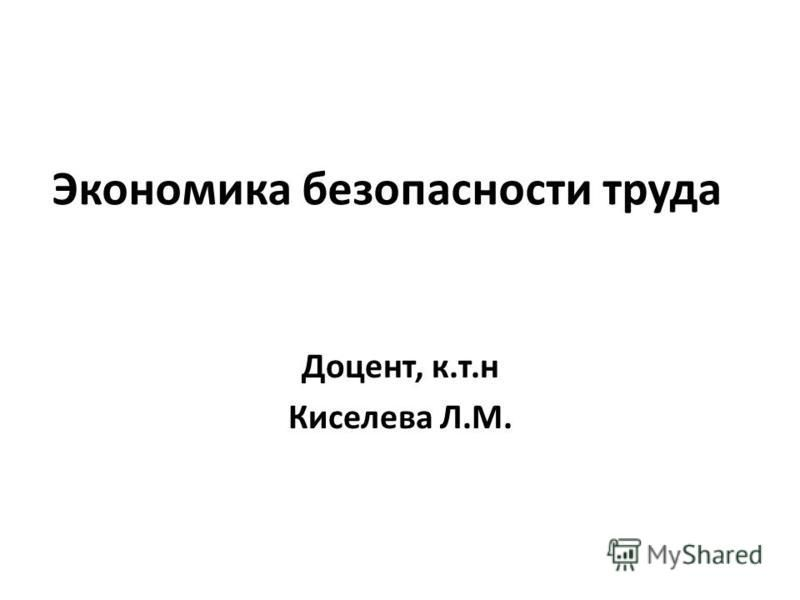 Экономика безопасности труда Доцент, к.т.н Киселева Л.М.
