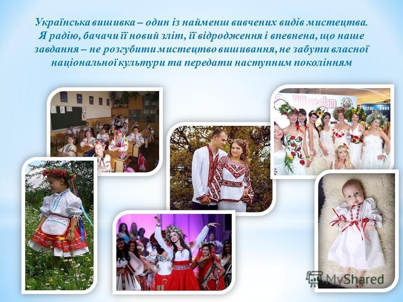 Українська вишивка – один із найменш вивчених видів мистецтва. Я радію, бачачи її новий зліт, її відродження і впевнена, що наше завдання – не розгубити мистецтво вишивання, не забути власної національної культури та передати наступним поколінням