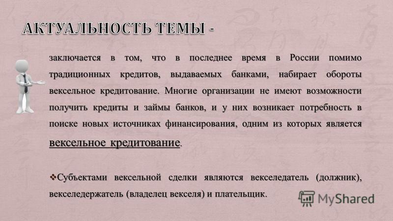 заключается в том, что в последнее время в России помимо традиционных кредитов, выдаваемых банками, набирает обороты вексельное кредитование. Многие организации не имеют возможности получить кредиты и займы банков, и у них возникает потребность в пои