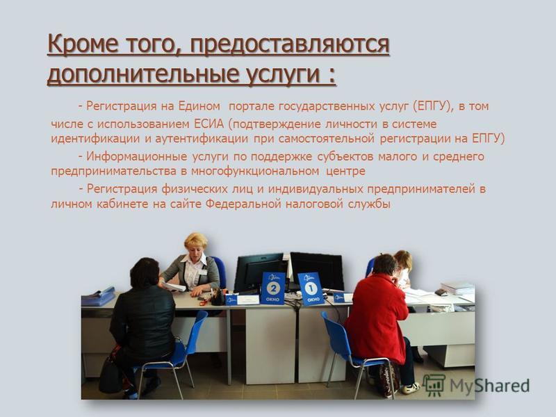 Кроме того, предоставляются дополнительные услуги : - Регистрация на Едином портале государственных услуг (ЕПГУ), в том числе с использованием ЕСИА (подтверждение личности в системе идентификации и аутентификации при самостоятельной регистрации на ЕП