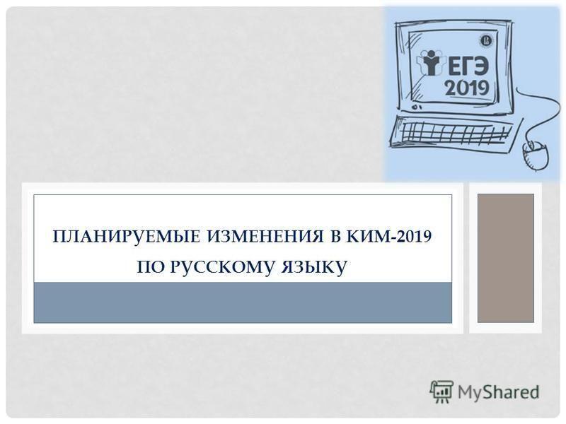 ПЛАНИРУЕМЫЕ ИЗМЕНЕНИЯ В КИМ-2019 ПО РУССКОМУ ЯЗЫКУ