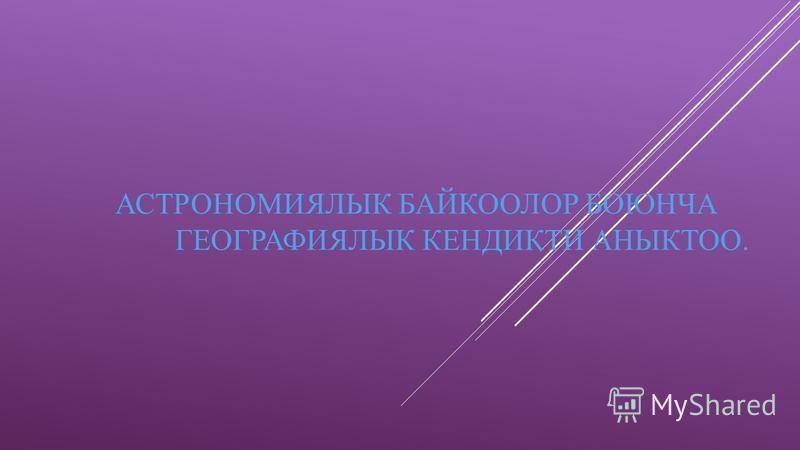 АСТРОНОМИЯЛЫК БАЙКООЛОР БОЮНЧА ГЕОГРАФИЯЛЫК КЕНДИКТИ АНЫКТОО.
