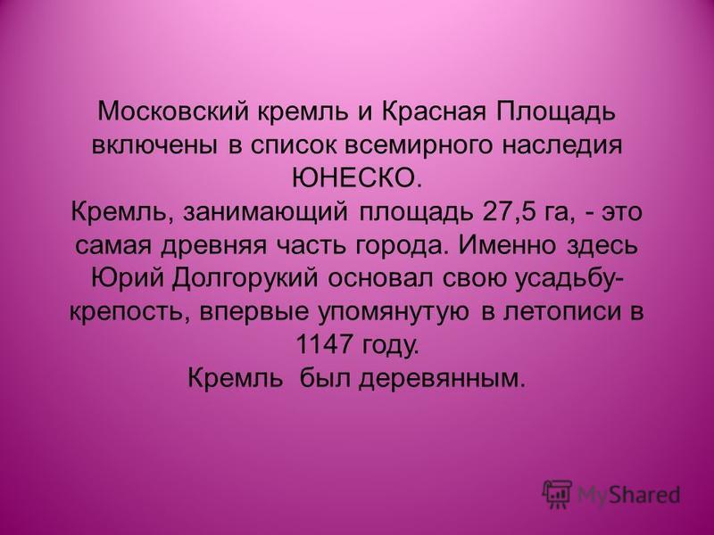 Московский кремль и Красная Площадь включены в список всемирного наследия ЮНЕСКО. Кремль, занимающий площадь 27,5 га, - это самая древняя часть города. Именно здесь Юрий Долгорукий основал свою усадьбу- крепость, впервые упомянутую в летописи в 1147