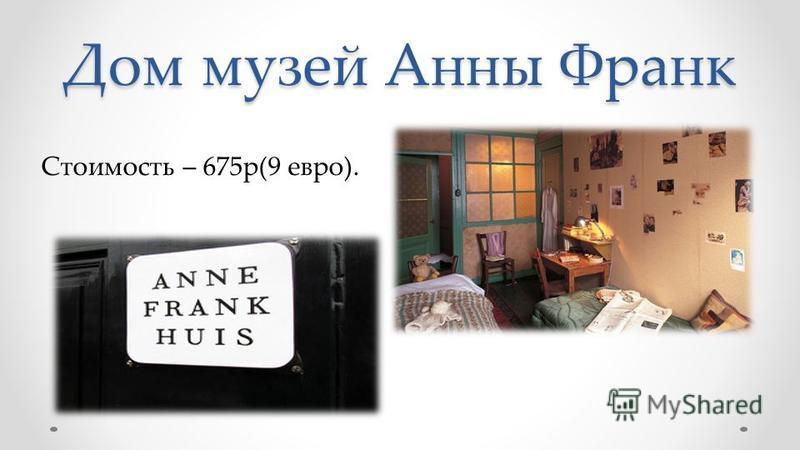 Дом музей Анны Франк Стоимость – 675 р(9 евро).
