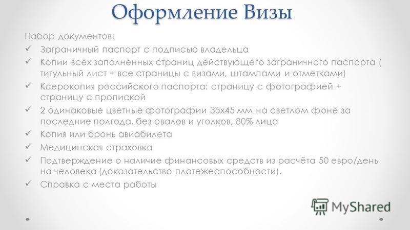 Оформление Визы Набор документов: Заграничный паспорт с подписью владельца Копии всех заполненных страниц действующего заграничного паспорта ( титульный лист + все страницы с визами, штампами и отметками) Ксерокопия российского паспорта: страницу с ф