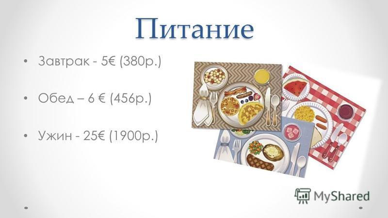 Питание Завтрак - 5 (380 р.) Обед – 6 (456 р.) Ужин - 25 (1900 р.)
