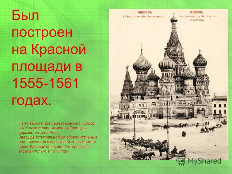 Был построен на Красной площади в 1555-1561 годах. На том месте, где сейчас красуется собор, в XVI веке стояла каменная Троицкая церковь, «что на Рву». Здесь действительно был оборонительный ров, тянувшийся вдоль всей стены Кремля вдоль Красной площа