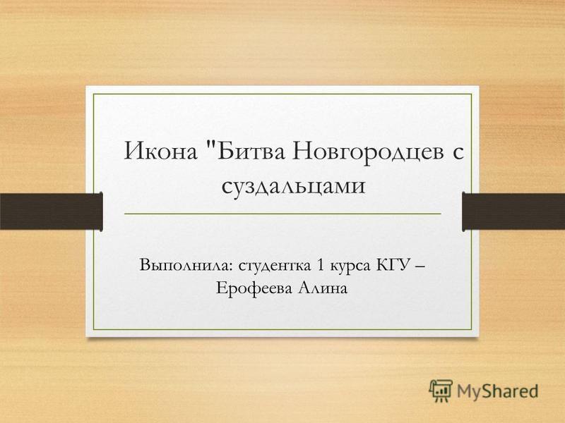 Икона Битва Новгородцев с суздальцами Выполнила: студентка 1 курса КГУ – Ерофеева Алина