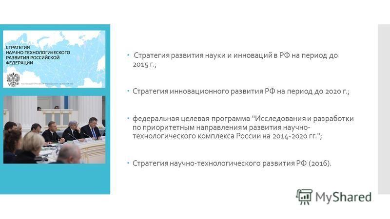 Стратегия развития науки и инноваций в РФ на период до 2015 г.; Стратегия инновационного развития РФ на период до 2020 г.; федеральная целевая программа
