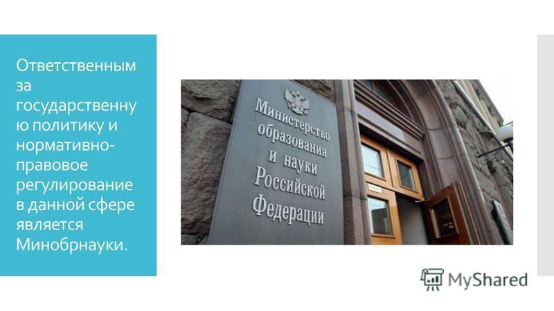 Ответственным за государственную политику и нормативно- правовое регулирование в данной сфере является Минобрнауки.