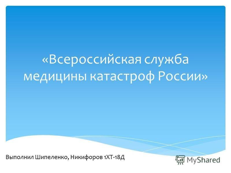 «Всероссийская служба медицины катастроф России» Выполнил Шипеленко, Никифоров 1ХТ-18Д