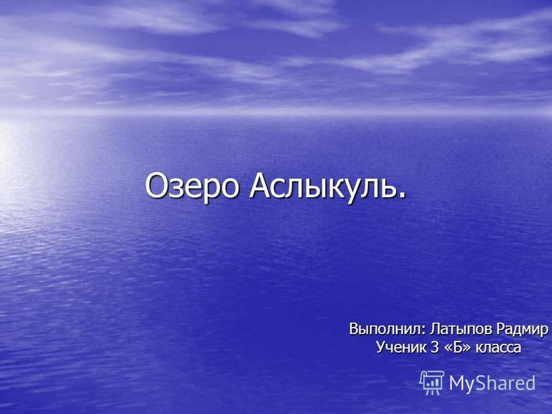 Озеро Аслыкуль. Выполнил: Латыпов Радмир Ученик 3 «Б» класса
