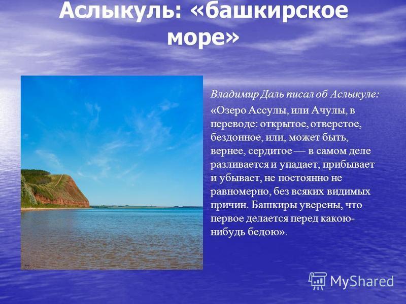 Аслыкуль: «башкирское море» Владимир Даль писал об Аслыкуле: «Озеро Ассулы, или Ачулы, в переводе: открытое, отверстое, бездонное, или, может быть, вернее, сердитое в самом деле разливается и упадает, прибывает и убывает, не постоянно не равномерно,