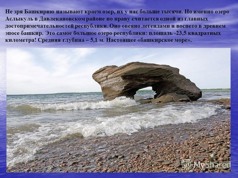 Не зря Башкирию называют краем озер, их у нас больше тысячи. Но именно озеро Аслыкуль в Давлекановском районе по праву считается одной из главных достопримечательностей республики. Оно овеяно легендами и воспето в древнем эпосе башкир. Это самое боль