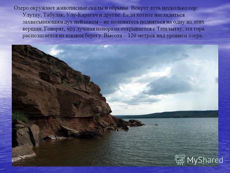 Озеро окружают живописные скалы и обрывы. Вокруг есть несколько гор: Улутау, Табулак, Улу-Карагач и другие. Если хотите насладиться захватывающим дух пейзажем – не поленитесь подняться на одну из этих вершин. Говорят, что лучшая панорама открывается