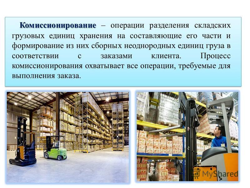 Комиссионирование Комиссионирование – операции разделения складских грузовых единиц хранения на составляющие его части и формирование из них сборных неоднородных единиц груза в соответствии с заказами клиента. Процесс комиссионирования охватывает все