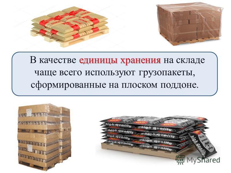 единицы хранения В качестве единицы хранения на складе чаще всего используют грузов пакеты, сформированные на плоском поддоне.
