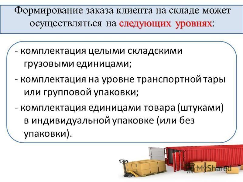 следующих уровнях Формирование заказа клиента на складе может осуществляться на следующих уровнях: - комплектация целыми складскими грузовыми единицами; - комплектация на уровне транспортной тары или групповой упаковки; - комплектация единицами товар
